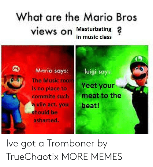 the mario: What are the Mario Bros  views on Masturbating 2  in music class  Mario says: lisays  OS  The Music roo  Yeet your  is no place to  commite such meat to the  a vile act.you  beat!  hould be  ashamed Ive got a Tromboner by TrueChaotix MORE MEMES