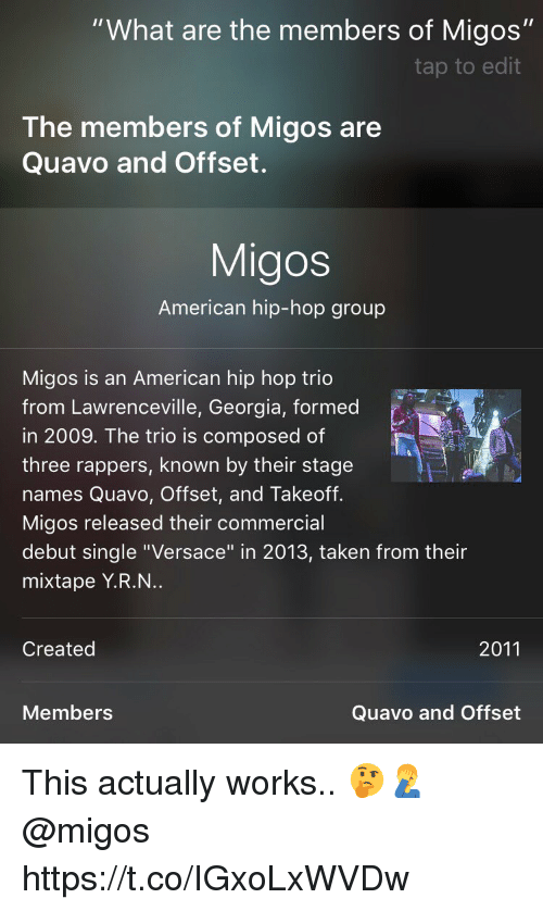 """Migos, Quavo, and Taken: """"What are the members of Migos""""  tap to edit  The members of Migos are  Quavo and Offset.  Migos  American hip-hop group  Migos is an American hip hop trio  from Lawrenceville, Georgia, formed  in 2009. The trio is composed of  three rappers, known by their stage  names Quavo, Offset, and Takeoff.  Migos released their commercial  debut single """"Versace"""" in 2013, taken from their  mixtape Y.R.N..  Created  2011  Members  Quavo and Offset This actually works.. 🤔🤦♂️ @migos https://t.co/IGxoLxWVDw"""