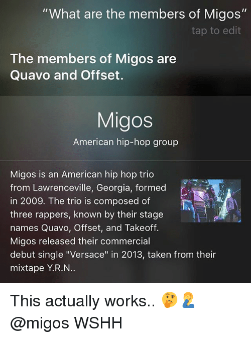 """Memes, Migos, and Quavo: """"What are the members of Migos""""  tap to edit  The members of Migos are  Quavo and Offset.  Migos  American hip-hop group  Migos is an American hip hop trio  from Lawrenceville, Georgia, formed  in 2009. The trio is composed of  three rappers, known by their stage  names Quavo, Offset, and Takeoff.  Migos released their commercial  debut single """"Versace"""" in 2013, taken from their  mixtape Y.R.N This actually works.. 🤔🤦♂️ @migos WSHH"""