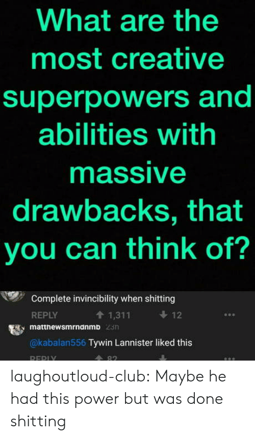 Club, Tumblr, and Blog: What are the  most creative  superpowers and  abilities with  massive  drawbacks, that  you can think of?  Complete invincibility when shitting  REPLY  t 1,311  12  matthewsmrndnmb  @kabalan556 Tywin Lannister liked this  A 82  REPI laughoutloud-club:  Maybe he had this power but was done shitting