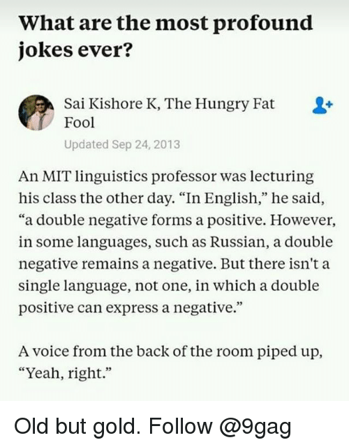 """9gag, Hungry, and Memes: What are the most profound  jokes ever?  Sai Kishore K, The Hungry Fat  Fool  Updated Sep 24, 2013  An MIT linguistics professor was lecturing  his class the other day. """"In English,"""" he said,  """"a double negative forms a positive. Howevei,  in some languages, such as Russian, a double  negative remains a negative. But there isn't a  single language, not one, in which a double  positive can express a negative.""""  A voice from the back of the room piped up,  """"Yeah, right."""" Old but gold. Follow @9gag"""