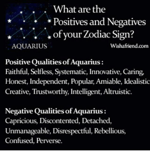 kof: What are the  Positives and Negatives  Kof your Zodiac Sign?  AQUARIUS  Wishafriend.com  Positive Qualities of Aquarius  Faithful, Selfless, Systematic, Innovative, Caring,  Honest, Independent, Popular, Amiable, Idealistic  Creative, Trustworthy, Intelligent, Altruistic.  Negative Qualities of Aquarius  Capricious, Discontented, Detached  Unmanageable, Disrespectful, Rebellious,  Confused, Perverse.