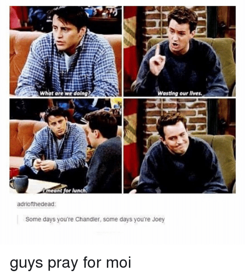 moi: What are we doing?  Wasting our lives  meant for lunch  adriofthedead  Some days you're Chandler, some days you're Joey guys pray for moi
