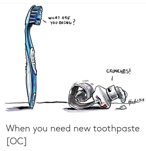 crunches: WHAT ARE  YOU 001NG  CRUNCHES! When you need new toothpaste [OC]