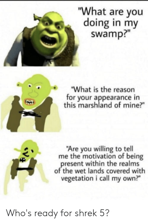 """Reddit, Shrek, and What Is: """"What are you  doing in my  swamp?""""  """"What is the reason  for your appearance in  this marshland of mine?  """"Are you willing to tell  me the motivation of being  present within the realms  of the wet lands covered with  vegetation i call my own?"""" Who's ready for shrek 5?"""