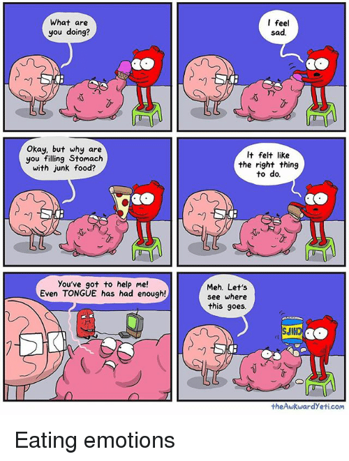 Mehs: What are  you doing?  Okay, but why are  you filling Stomach  with junk food?  You've got to help me!  Even TONGUE has had enough!  I feel  sad.  It felt like  the right thing  to do.  Meh. Let's  see where  this goes.  theAwkwardyeti.com Eating emotions