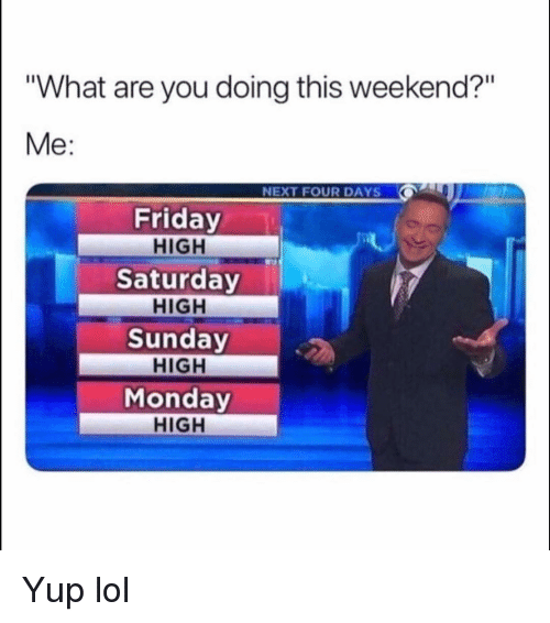 """Friday, Funny, and Lol: """"What are you doing this weekend?""""  Me:  NEXT FOUR DAYS  Friday  HIGH  Saturday  HIGH  Sunday  HIGH  Monday  HIGH Yup lol"""