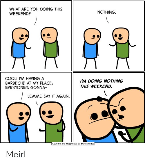 Cyanide and Happiness: WHAT ARE YOU DOING THIS  WEEKEND?  NOTHING  COOL! I'M HAVING A  BARBECUE AT MY PLACE,  EVERYONE'S GONNA-  I'M DOING NOTHING  THIS WEEKEND.  LEMME SAY IT AGAIN.  Cyanide and Happiness  Explosm.net Meirl