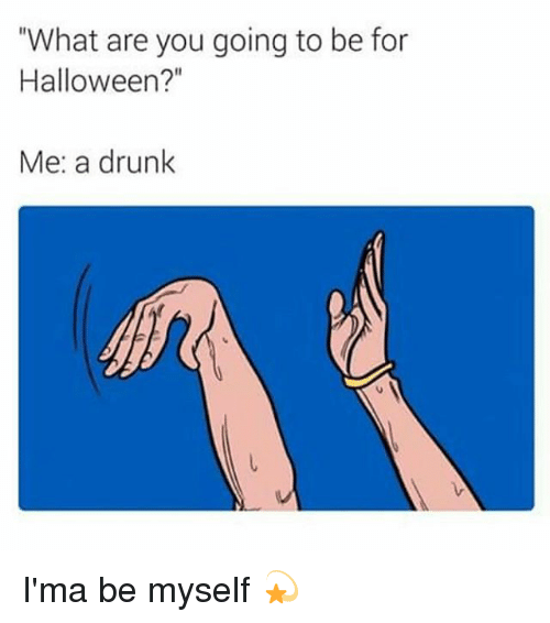 """Be Myself: """"What are you going to be for  Halloween?""""  Me: a drunk I'ma be myself 💫"""