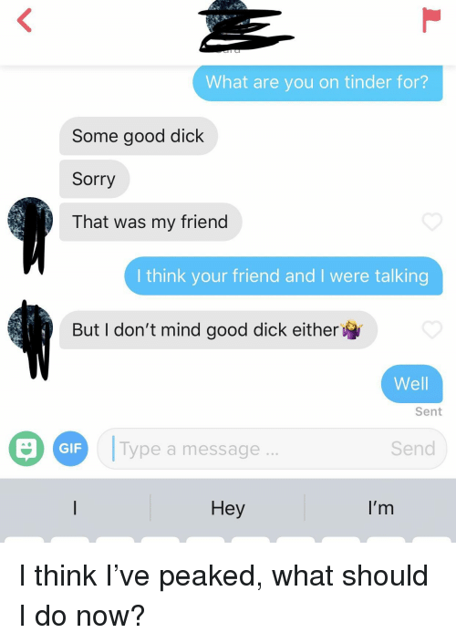 Gif, Sorry, and Tinder: What are you on tinder for?  Some good dick  Sorry  That was my friend  I think your friend and I were talking  But I don't mind good dick either  Well  Sent  Type a message  Send  GIF  Hey  I'r I think I've peaked, what should I do now?