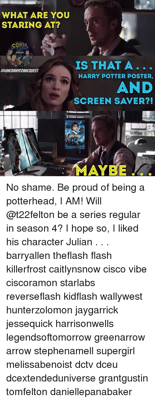 posterization: WHAT ARE YOU  STARING AT?  conic  OMIC  PODCAST  IS THAT A  HARRY POTTER POSTER,  UNCANNYCOMICQUEST  AND  SCREEN SAVER?!  MAYBE  AYBE No shame. Be proud of being a potterhead, I AM! Will @t22felton be a series regular in season 4? I hope so, I liked his character Julian . . . barryallen theflash flash killerfrost caitlynsnow cisco vibe ciscoramon starlabs reverseflash kidflash wallywest hunterzolomon jaygarrick jessequick harrisonwells legendsoftomorrow greenarrow arrow stephenamell supergirl melissabenoist dctv dceu dcextendeduniverse grantgustin tomfelton daniellepanabaker