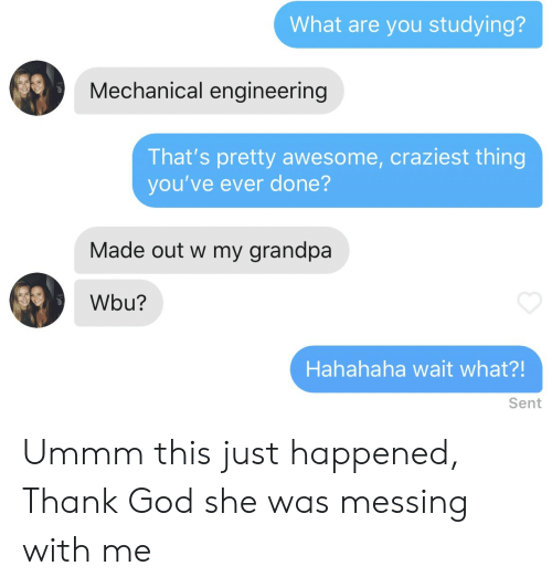 messing with me: What are you studying?  Mechanical engineering  That's pretty awesome, craziest thing  you've ever done?  Made out w my grandpa  Wbu?  Hahahaha wait what?!  Sent Ummm this just happened, Thank God she was messing with me