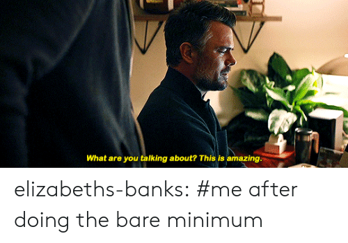 Tumblr, Banks, and Blog: What are you talking about? This is amazing. elizabeths-banks:  #me after doing the bare minimum