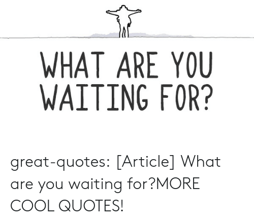 WHAT ARE YOU WAITING FOR? Great-Quotes Article What Are You ...