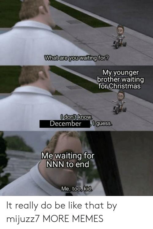 me too: What are you waiting for?  My younger  brother waiting  for Christmas  Odont know.  December  0guess.  Me waiting for  NNN to end  Me, too, kid. It really do be like that by mijuzz7 MORE MEMES