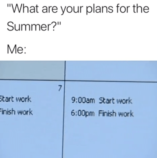 "Work, Summer, and What: ""What are your plans for the  Summer?""  Me:  7  9:00am Start work  Start work  Finish work  6:00pm Finish work"