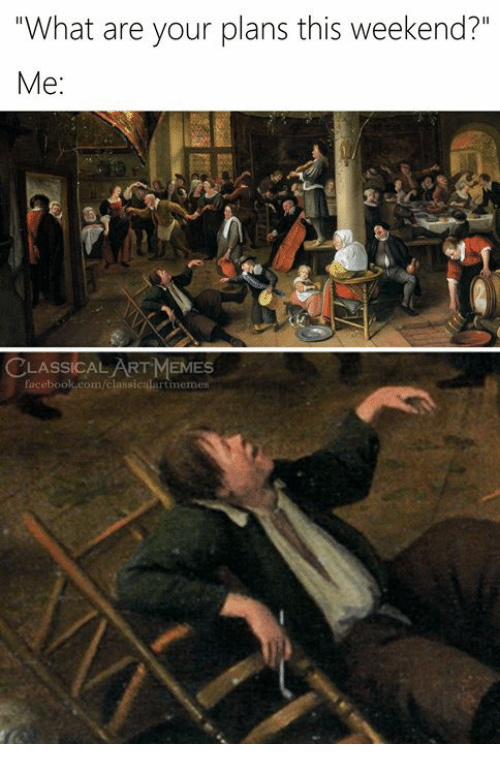 """Facebook, Memes, and facebook.com: """"What are your plans this weekend?""""  Me:  LASSICAL ART MEMES  facebook.com/classicalartimemes"""