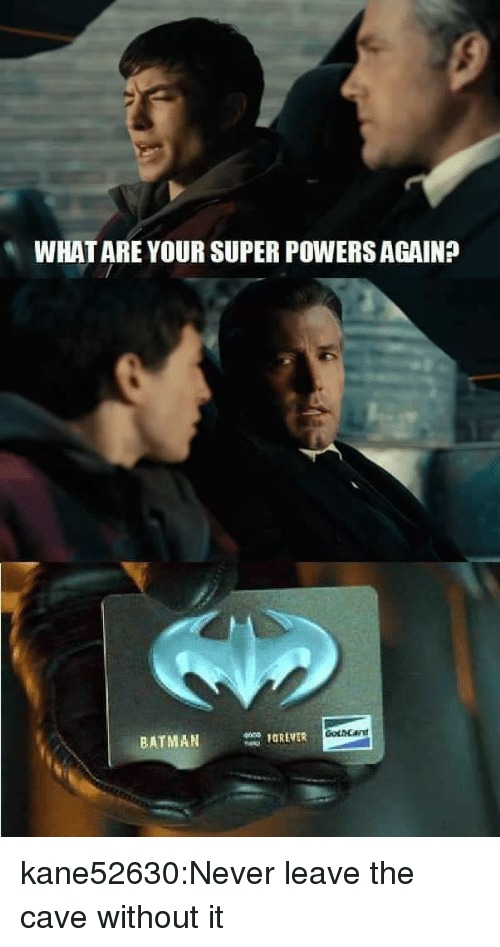 the cave: WHAT ARE YOUR SUPER POWERS AGAIN?  BATMANOREVER kane52630:Never leave the cave without it