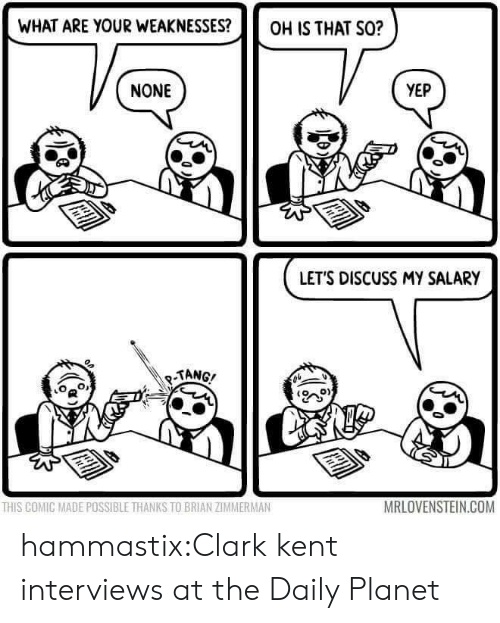 Clark Kent: WHAT ARE YOUR WEAKNESSES?OH IS THAT S0?  NONE  YEP  LETS DISCUSS MY SALARY  TANG/  o  0)  THIS COMIC MADE POSSIBLE THANKS TO BRIAN ZIMMERMAN  MRLOVENSTEIN.COM hammastix:Clark kent interviews at the Daily Planet