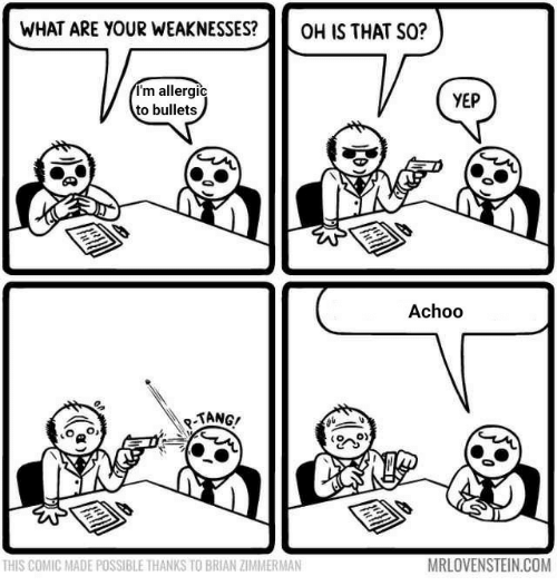 bullets: WHAT ARE YOUR WEAKNESSES?  OH IS THAT SO?  I'm allergic  to bullets  YEP  Achoo  -TANG!  MRLOVENSTEIN.COM  THIS COMIC MADE POSSIBLE THANKS TO BRIAN ZIMMERMAN