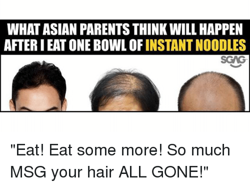 "Asian, Memes, and Parents: WHAT ASIAN PARENTS THINK WILL HAPPEN  AFTER I EAT ONE BOWL OF INSTANT NOODLES  SGAG ""Eat! Eat some more! So much MSG your hair ALL GONE!"""