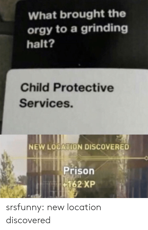 Orgy, Tumblr, and Prison: What brought the  orgy to a grinding  halt?  Child Protective  Services.  NEW LOCATION DISCOVERED  Prison  162 XP srsfunny:  new location discovered