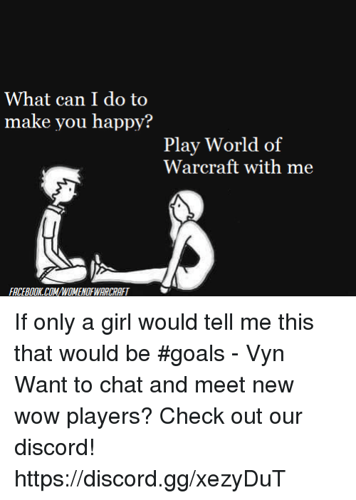 What Can I Do To Make You Happy: What can I do to  make you happy?  Play World of  Warcraft with me  FACEBOOKCOMNOMENOFWARCRAFT If only a girl would tell me this that would be #goals - Vyn  Want to chat and meet new wow players? Check out our discord! https://discord.gg/xezyDuT