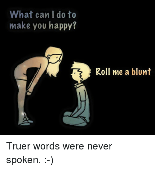 What Can I Do To Make You Happy: What can I do to  make you happy?  Roll me a blunt Truer words were never spoken. :-)