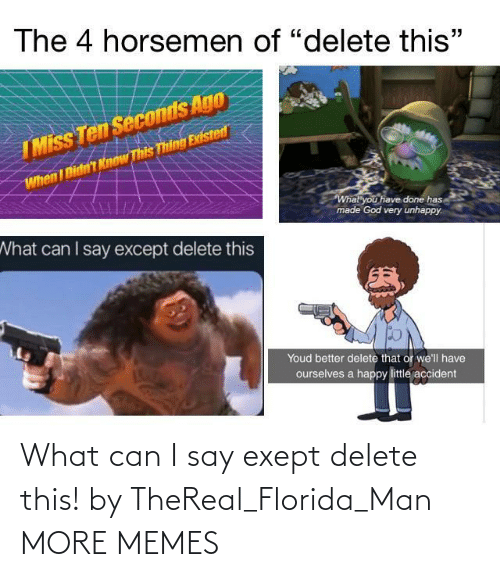 Thereal: What can I say exept delete this! by TheReal_Florida_Man MORE MEMES