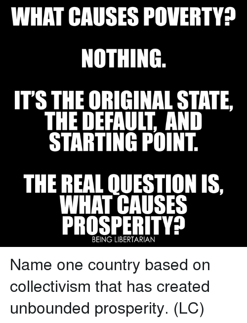Libertarian: WHAT CAUSES POVERTY?  NOTHING  ITS THE ORIGINAL STATE  THE DEFAULT, AND  STARTING POINT  THE REAL QUESTION IS,  WHAT CAUSES  PROSPERITY?  BEING LIBERTARIAN Name one country based on collectivism that has created unbounded prosperity. (LC)