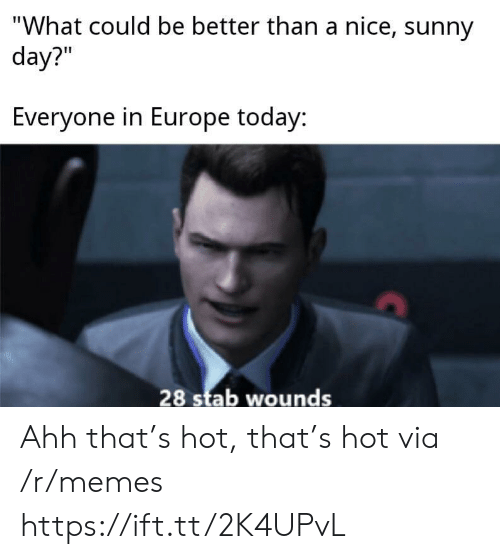 "sunny: ""What could be better than a nice, sunny  day?""  Everyone in Europe today:  28 stab wounds Ahh that's hot, that's hot via /r/memes https://ift.tt/2K4UPvL"