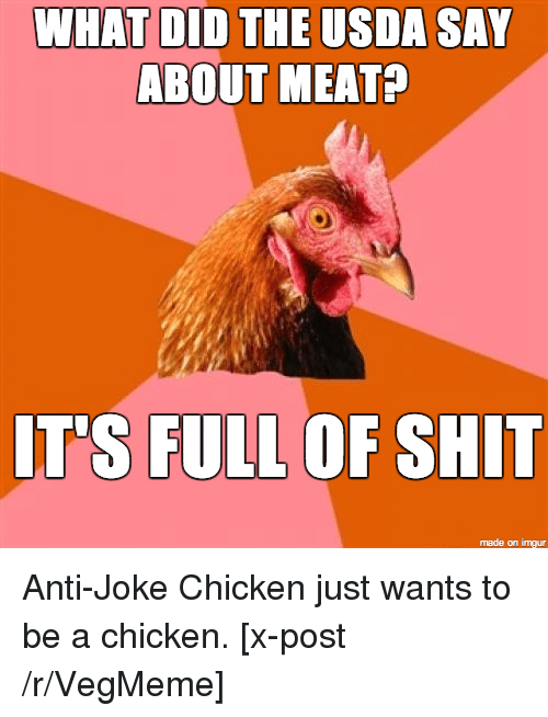 joke chicken: WHAT DID THE USDA SAY  ABOUT MEAT?  ITS FULL OF SHIT  made on imgur Anti-Joke Chicken just wants to be a chicken. [x-post /r/VegMeme]