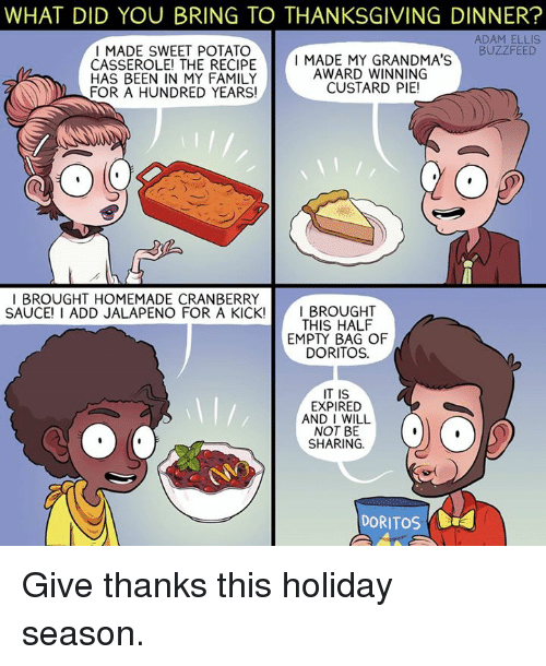 Broughts: WHAT DID YOU BRING TO THANKSGIVING DINNER?  ADAM ELLIS  I MADE SWEET POTATO  BUZZFEED  CASSEROLE! THE RECIPE  I MADE MY GRANDMA'S  AWARD WINNING  HAS BEEN IN MY FAMILY  CUSTARD PIE!  N FOR A HUNDRED YEARS!  BROUGHT HOMEMADE CRANBERRY  SAUCEI I ADD JALAPENO FOR A KICKI  I BROUGHT  THIS HALF  EMPY BAG OF  DORITOS.  IT IS  EXPIRED  AND I WILL  NOT BE  SHARING.  DORITos Da4 Give thanks this holiday season.