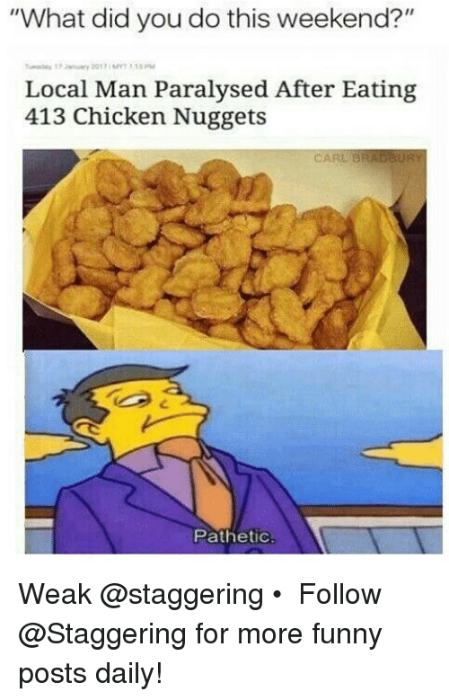 """Patheticness: """"What did you do this weekend?""""  Local Man Paralysed After Eating  413 Chicken Nuggets  CARL BRADBURY  Pathetic Weak @staggering • ➫➫➫ Follow @Staggering for more funny posts daily!"""
