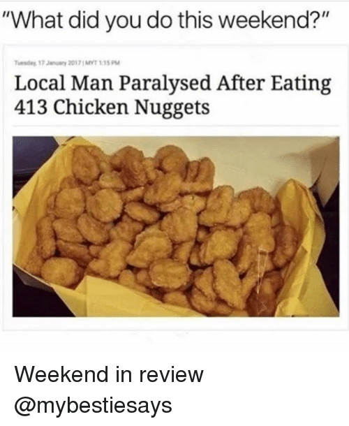 """Chicken, Girl Memes, and Weekend: """"What did you do this weekend?""""  uenday 17 January 20171MYT 1:15 PM  Local Man Paralysed After Eating  413 Chicken Nuggets Weekend in review @mybestiesays"""