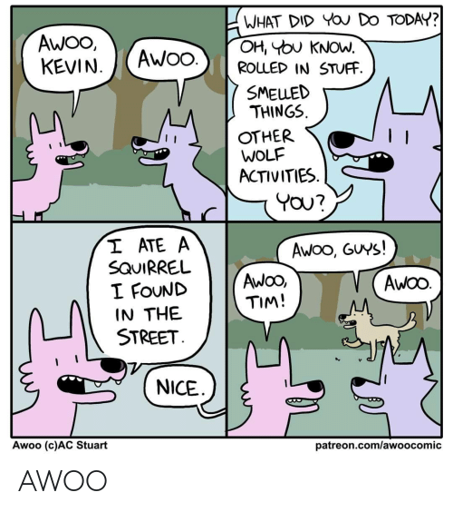 Activities: WHAT DID YOU DO TODAY?  OH, YOU KNOW.  ROLLED IN STUFF.  AWO,  KEVIN.  AWO.  SMELLED  THINGS.  OTHER  WOLF  ACTIVITIES.  YOU?  I ATE A  SQUIRREL  I FOUND  IN THE  STREET.  Awoo, GUYS!  AwOO,  TIM!  AWOO.  NICE  Awoo (c)AC Stuart  patreon.com/awoocomic AWOO