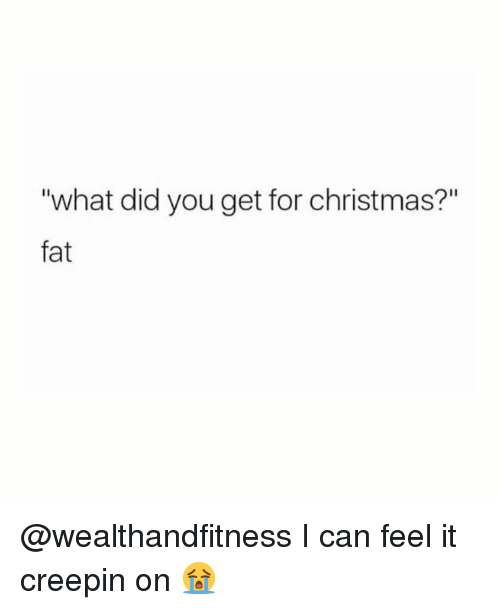"What Did You Get: ""what did you get for christmas?""  fat @wealthandfitness I can feel it creepin on 😭"