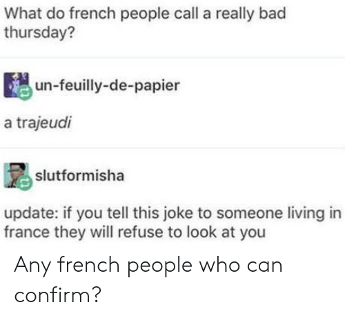 French People: What do french people call a really bad  thursday?  un-feuilly-de-papier  a trajeudi  slutformisha  update: if you tell this joke to someone living in  france they will refuse to look at you Any french people who can confirm?