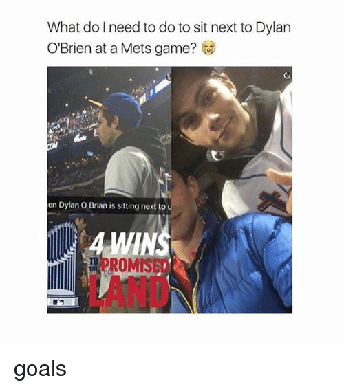 romy: What do I need to do to sit next to Dylan  O'Brien at a Mets game?  en Dylan O Brian is sitting next to  ROMIS goals