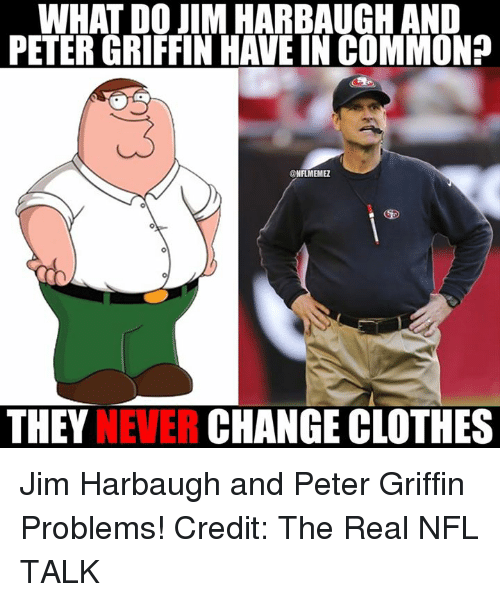 Jim Harbaugh: WHAT DO JIM HARBAUGH AND  @NFLMEMEZ  THEY  NEVER  CHANGE CLOTHES Jim Harbaugh and Peter Griffin Problems! Credit: The Real NFL TALK