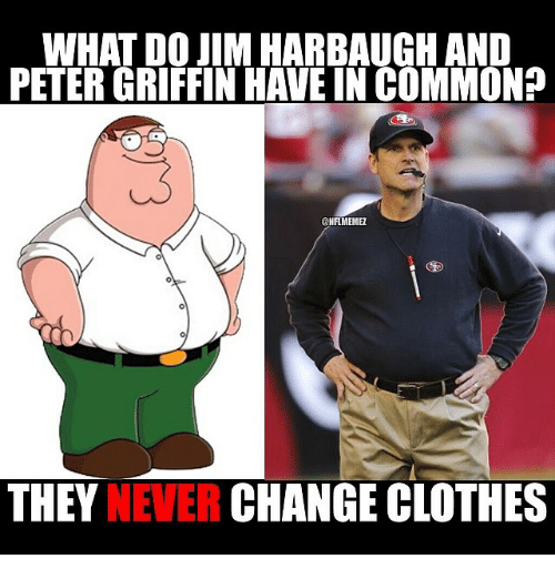 Jim Harbaugh: WHAT DO JIM HARBAUGH AND  PETERGRIFFIN HAVE IN COMMON?  CONFLMEME  THEY  CHANGE CLOTHES  NEVER