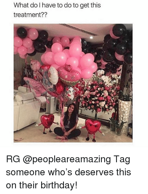 Birthday, Girl, and Tag Someone: What do l have to do to get this  treatment?? RG @peopleareamazing Tag someone who's deserves this on their birthday!