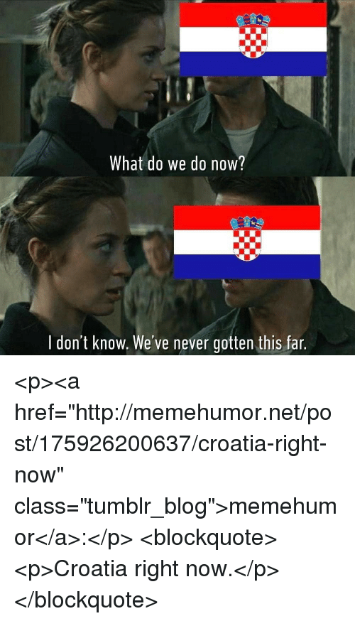 """Tumblr, Blog, and Croatia: What do we do now?  l don't know. We've never gotten this far <p><a href=""""http://memehumor.net/post/175926200637/croatia-right-now"""" class=""""tumblr_blog"""">memehumor</a>:</p>  <blockquote><p>Croatia right now.</p></blockquote>"""