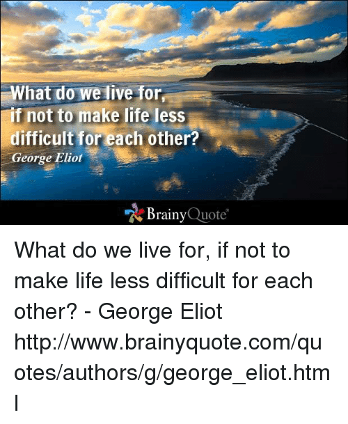 Eliot: What do we live for  f not to make life less  difficult for each other?  George Eliot  Brainy  Quote What do we live for, if not to make life less difficult for each other? - George Eliot http://www.brainyquote.com/quotes/authors/g/george_eliot.html