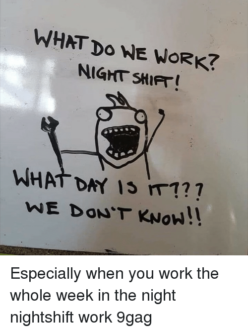 night shift: WHAT Do WE WORK?  NIGHT SHIFT  .  WHAT DAY IS m1?  WE DON'T KNoW!! Especially when you work the whole week in the night⠀ nightshift work 9gag
