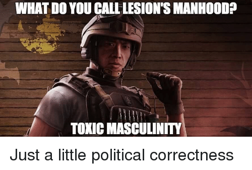 Political Correctness, You, and Toxic: WHAT DO YOU CALL LESION'S MANHOODP  TOXIC MASCULINITY