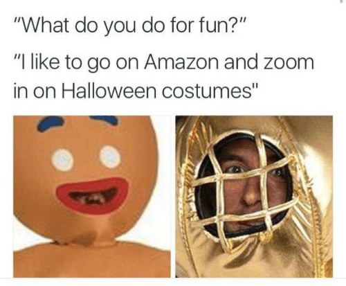 """Fun I: """"What do you do for fun?""""  """"I like to go on Amazon and zoom  in on Halloween costumes"""""""