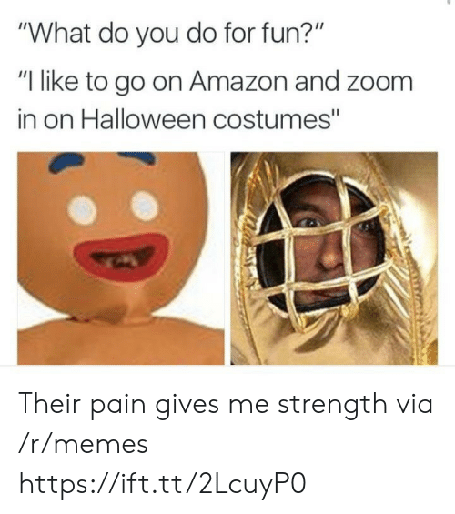 """Fun I: """"What do you do for fun?""""  """"I like to go on Amazon and zoom  in on Halloween costumes"""" Their pain gives me strength via /r/memes https://ift.tt/2LcuyP0"""