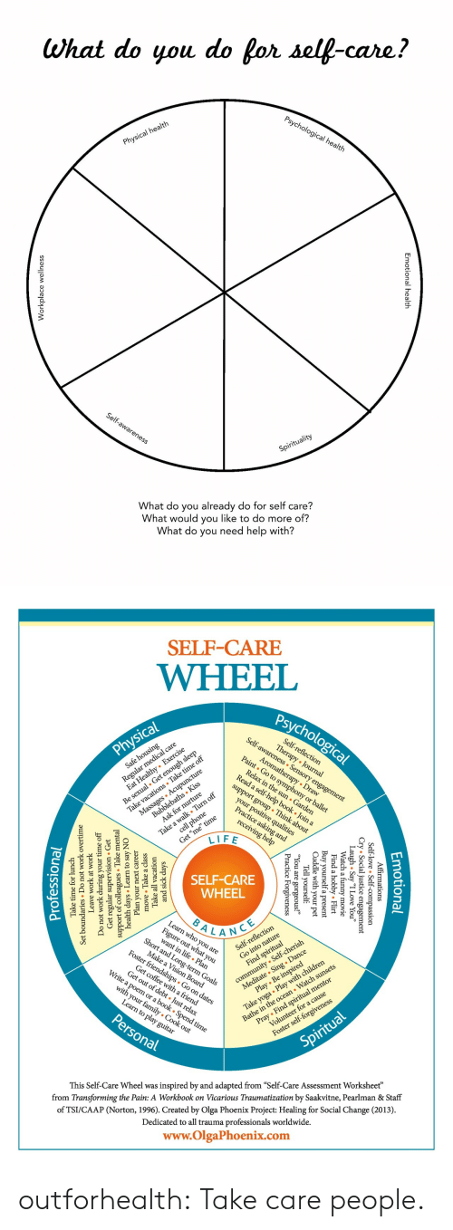 "Yoga: What do you do for self-care?  Psychological health  Physical health  Self-awareness  Spirituality  What do you already do for self care?  What would you like to do more of?  What do you need help with?  nal health  Emotion  lace wellnes  Workp   SELF-CARE  WHEEL  Psychological  Self-awareness Sensory engagement  Regul l care  zealthy Exercise  Self-reflection  Therapy Journal  Physical  Be sexual. Get enough sleep  Take vacations Take time off  Massages Acupuncture  Aromatherapy Draw  Paint Go to symphony or ballet  Safe housing  Relax in the sun Garden  Read a self-help book . Join a  Bubblebaths Kiss  Ask for nurture  support group Think about  Take a walk Turn off  cell phone  your positive qualities  Practice asking and  Get ""me"" time  LIFE  receiving help  SELF-CARE  WHEEL  BALANCE  Learn who you are  Fige at you  Short and Long-term Goals  lection  community Self-cherish  Meditate Sing . Dance  Play Be inspired  Self-refle  Make a Vision Board  Foster friendships Go on dates  Take yoga Play with children  Bathe in the ocean Watch sunsets  Find spiritual  Get coffee witha friend  Get out of debt Just relax  Write a poem or a book . Spend time  Pray Find spiritual mentor  Volunteer for a cause  with your family Cook out  Learn to play guitar  Personal  Foster self-forgiveness  Spiritual  inspired by and adapted from ""Self-Care Assessment Worksheet""  from Transforming the Pain: A Workbook on Vicarious Traumatization by Saakvitne, Pearlman & Staff  This Self-Care Wheel was  of TSI/CAAP (Norton, 1996). Created by Olga Phoenix Project: Healing for Social Change (2013)  Dedicated to all trauma professionals worldwide.  www.OlgaPhoenix.com  Emotio  tional  mations  .ice essio  gement  Affir  -love  l  Self-  y ""I Love You""  ovie  Cry Socia  gh . Sa  Laatch a  Flirt  l  obby.  Find a  Buy yourself  Cuddle with  your  a present  pet  Tell yourself  1 are  e  Forgiveness  ic  Pract  and sick da  Take all  move Take a class  ays  vacation  Plan your  days Learn  support of collesTake m  Get regular  Do not work during  next career  to say NO  sion Get  ervi  mental  Leave  work at work  undaries Do  Set  your time off  not work overtime  Take time for lunch  Professiona outforhealth: Take care people."