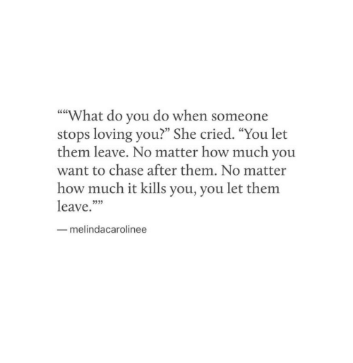 """Chase, How, and She: What do you do when someone  stops loving you?"""" She cried. """"You let  them leave. No matter how much you  want to chase after them. No matter  how much it kills you, you let them  leave.""""""""  """"""""  05  53  melindacarolinee"""